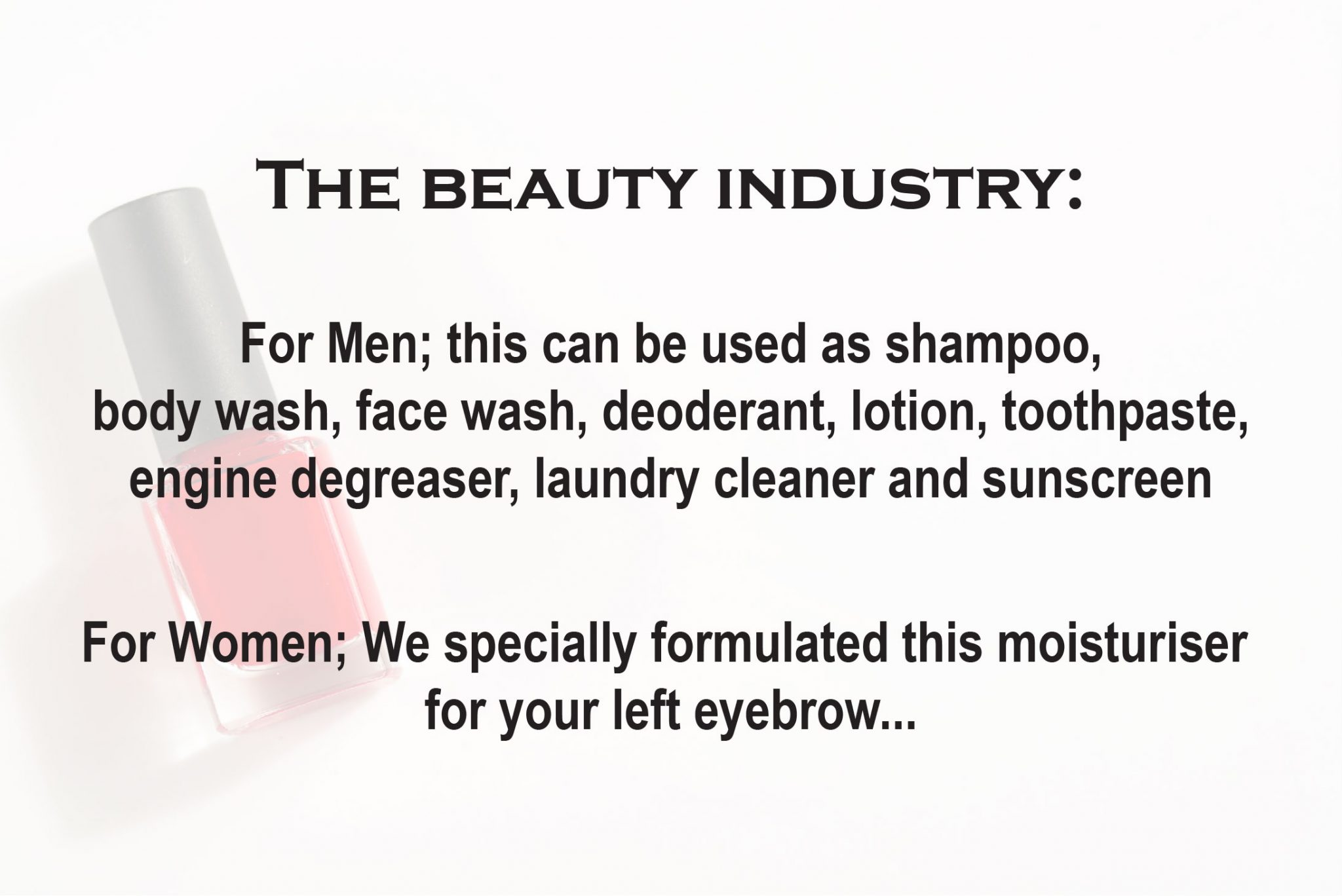 The Beauty Industry: For Men; this can be used as shampoo, body wash, face wash, deodorant, lotion, toothpaste, engine degreaser, laundry detergent, and sunscreen. For Women; We specially formulated this moisturizer for your left eyebrow