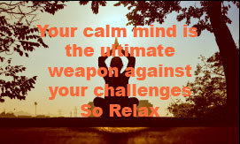 Your Calm Mind is the Ultimate Weapon Against Your Challenges, So Relax!